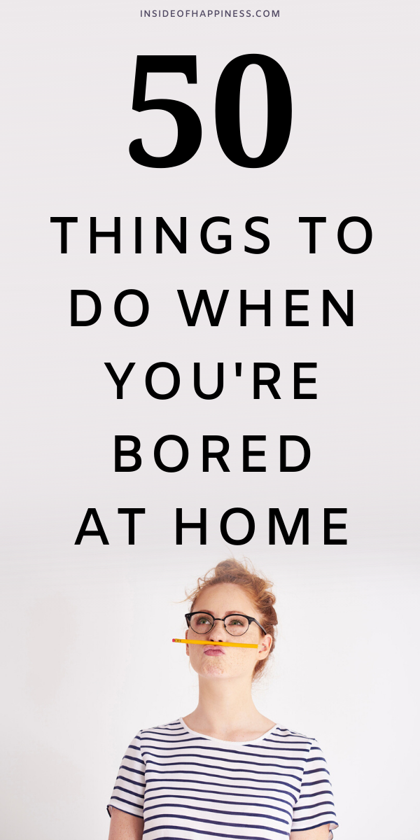 Things to do at home when you are bored.