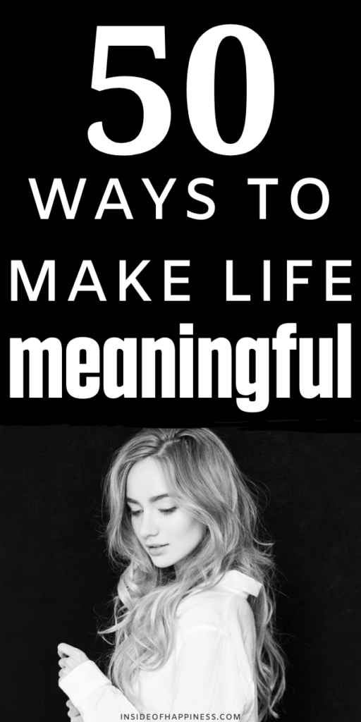 How to make your life meaningful? How to add more meaning to your life? These are 50 small ways to life a meaningful life.